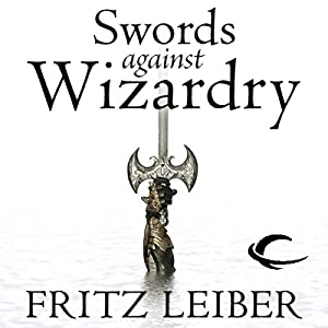 Swords Against Wizardry: The Adventures of Fafhrd and the Gray Mouser | [Fritz Leiber]