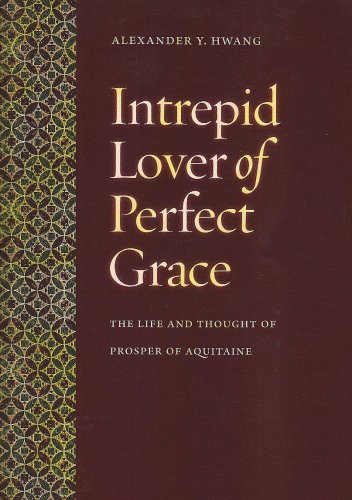 Intrepid Lover of Perfect Grace: The Life and Thought of Prosper of Aquitaine, ALEXANDER Y. HWANG