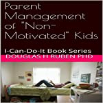 Parent Management of 'Non-Motivated' Kids: I-Can-Do-It Book Series | Douglas H. Ruben PhD