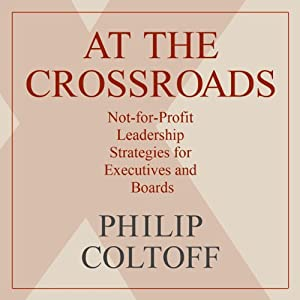 At the Crossroads: Not-for-Profit Leadership Strategies for Executives and Boards | [Philip Coltoff]