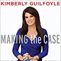 Making the Case: How to Be Your Own Best Advocate Audiobook by Kimberly Guilfoyle Narrated by Kimberly Guilfoyle