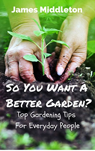 so-you-want-a-better-garden-top-gardening-tips-for-everyday-people-english-edition