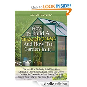 How to Build A Greenhouse And How To Garden In It: Discover How To Easily Build Your Own Affordable Greenhouse & Learn Some Key Secrets on How To Garden In A Greenhouse