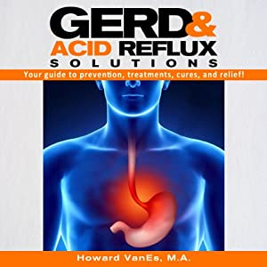 GERD and Acid Reflux Solutions: Your Guide to Prevention, Treatment, Cures, and Relief! | [Howard VanEs]