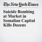 Suicide Bombing at Market in Somalian Capital Kills Dozens | Hussein Mohamed,Jeffrey Gettleman