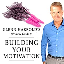 Glenn Harrold's Ultimate Guide to Building Your Motivation  by Glenn Harrold Narrated by Glenn Harrold
