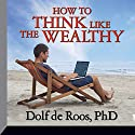 How to Think Like the Wealthy  by Dolf De Roos Narrated by Dolf de Roos