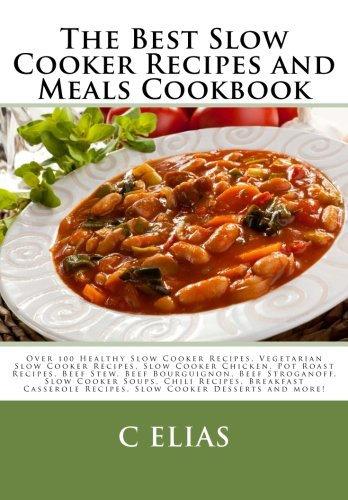 The Best Slow Cooker Recipes and Meals Cookbook Over 100 Healthy Slow Cooker Recipes Vegetarian Slow Cooker Recipes Slow Cooker Chicken Pot Roast Recipes Slow Cooker Desserts and more