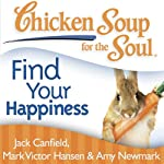 Chicken Soup for the Soul - Find Your Happiness: 101 Inspirational Stories about Finding Your Purpose, Passion, and Joy | Jack Canfield,Mark Victor Hansen