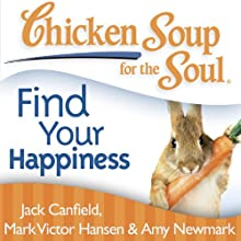 Chicken Soup for the Soul - Find Your Happiness: 101 Inspirational Stories about Finding Your Purpose, Passion, and Joy (       UNABRIDGED) by Jack Canfield, Mark Victor Hansen Narrated by Cynthia Barrett