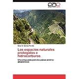 Los Espacios Naturales Protegidos E Hidrocarburos: Una propuesta para los países andino-amazónicos