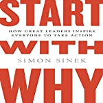 Start with Why: How Great Leaders Inspire Everyone to Take Action | Simon Sinek