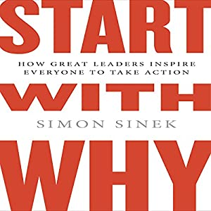 Start with Why: How Great Leaders Inspire Everyone to Take Action | [Simon Sinek]