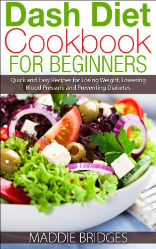 Dash Diet Cookbook for Beginners: Quick and Easy Recipes for Losing Weight, Lowering Blood Pressure and Preventing Diabetes by Maddie Bridges
