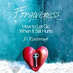 Forgiveness: How to Let Go When It Still Hurts | Di Riseborough
