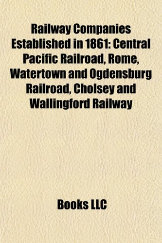 Railway Companies Established in 1861: Central Pacific Railroad, Rome, Watertown and Ogdensburg Railroad, Cholsey and Wallingford Railway