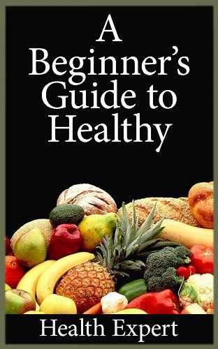 A Beginner's Guide To Healthy Eating: Simple, Affordable, Tasty Recipes To Get You Started PDF