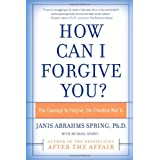 How Can I Forgive You?: The Courage to Forgive, the Freedom Not Toby Janis Spring