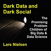 Dark Data & Dark Social: The Promising Problem Children of Big Data and Data Science (       UNABRIDGED) by Lars Nielsen Narrated by Dave Wright