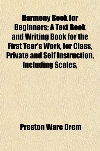 Harmony Book for Beginners; A Text Book and Writing Book for the First Year's Work, for Class, Private and Self Instruction, Including Scales,