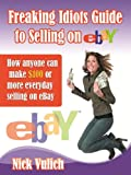 Freaking Idiots Guide to Selling on eBay How anyone can make $100 or more everyday selling on eBay ... (Freaking Idiots Guides)