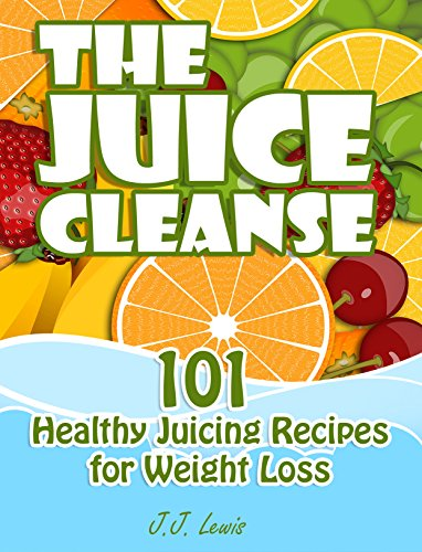 The Juice Cleanse: 101 Healthy Juicing Recipes for Weight Loss by J.J. Lewis