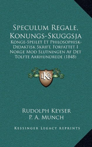 Speculum Regale, Konungs-Skuggsja: Konge-Speilet Et Philosophisk-Didaktisk Skrift, Forfattet I Norge Mod Slutningen AF Det Tolfte Aarhundrede (1848)
