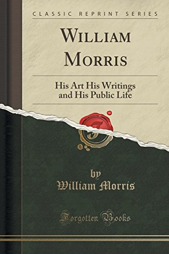 William Morris: His Art His Writings and His Public Life (Classic Reprint)