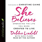 She Believes: Embracing the Life You Were Created to Live | Debbie Lindell,Susy Flory