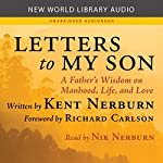 Letters to My Son: A Father's Wisdom on Manhood, Life, and Love | Kent Nerburn