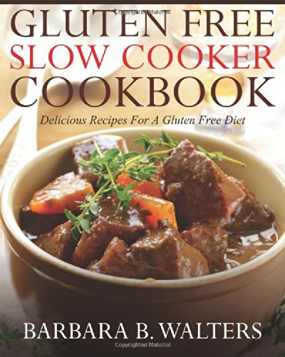 Gluten Free Slow Cooker Cookbook: Delicious Recipes For A Gluten Free Diet