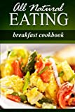 All Natural Eating - Breakfast Cookbook: All natural, Raw, Diabetic Friendly, Low Carb and Sugar Free Nutrition