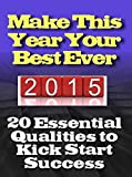 Make This Year Your Best Ever: 20 Essential Qualities to Kick Start Success