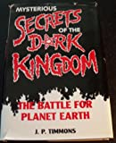 J. P. Timmons Mysterious Secrets of the Dark Kingdom: The Battle for Planet Earth
