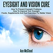 Eyesight and Vision Cure: How to Prevent Eyesight Problems, How to Improve Your Eyesight, Foods, Supplements, and Eye Exercises for Better Vision | Livre audio Auteur(s) : Ace McCloud Narrateur(s) : Joshua Mackey