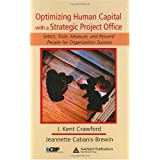 Optimizing Human Capital with a Strategic Project Office: Select, Train, Measure,and Reward People for Organization Success