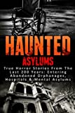 Haunted Asylums: True Horror Stories From The Last 200 Years: Entering Abandoned Orphanages, Hospitals & Mental Asylums (Haunted Places, Scary Ghost Stories, True Hauntings and Paranormal) (Volume 1)