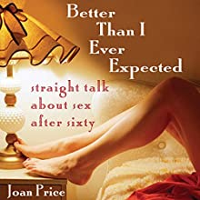 Better Than I Ever Expected: Straight Talk About Sex After Sixty Audiobook by Joan Price Narrated by Suzanne Toren