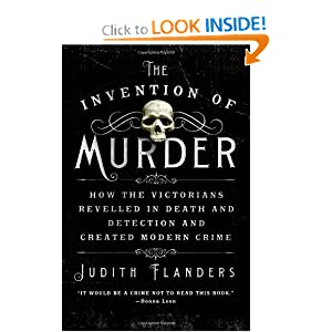 The Invention of Murder: How the Victorians Revelled in Death and Detection and Created Modern Crime by Judith Flanders