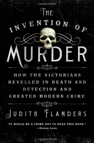 The Invention of Murder: How the Victorians Reveled in Death and Detection and Created Modern Crime