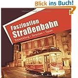 Faszination Straßenbahn: Entwicklung, Strecken, Typen