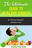 The Ultimate Guide to Healthy Habits: 50 Tips for a Happier, Healthier You! (Health, Fitness)