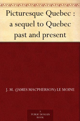 J. M. (James MacPherson) Le Moine - Picturesque Quebec : a sequel to Quebec past and present (English Edition)