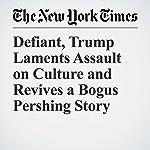 Defiant, Trump Laments Assault on Culture and Revives a Bogus Pershing Story   Michael D. Shear,Maggie Haberman