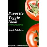 Favorite Veggie Nosh from Bulgaria: Easy and Delicious Vegetarian Breakfast, Lunch and Dinner Recipes Everyone Will Love (European Cookbook Series) ~ Vesela Tabakova