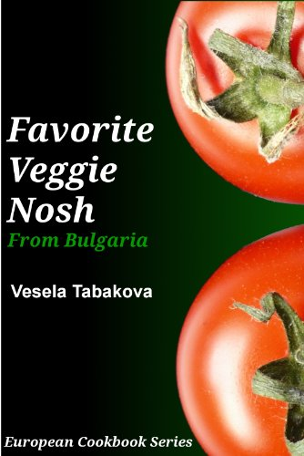 Favorite Veggie Nosh from Bulgaria: Easy and Delicious Vegetarian Breakfast, Lunch and Dinner Recipes Everyone Will Love (European Cookbook Series) by Vesela Tabakova