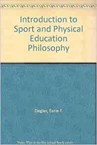 an introduction to the philosophy of physical education Download citation on researchgate | an introduction to the philosophy of physical education and sport | this text offers an introductory account of the philosophy of physical education and sport it begins with an examination of the nature, significance, and method of philosophy and major philosophic concepts and issues.