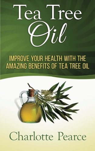 Tea Tree Oil: Improve Your Health With The Amazing Benefits Of Tea Tree Oil