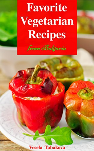 Vegetarian Cookbook: Favorite Vegetarian Recipes from Bulgaria: Vegetarian Recipes on a Budget (Vegetarian, Vegetarian Cookbook, Vegetarian Diet, Vegetarian Slow Cooker) by Vesela Tabakova