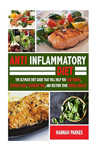 Anti Inflammatory Diet: The Ultimate Diet Guide That Will Help You Lose Weight, Reverse Aging, Eliminate Pain, and Restore Your Overall Health (This ... and Fight Against Inflammation and Arthritis) by Hannah Parkes